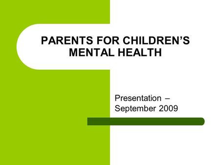PARENTS FOR CHILDREN'S MENTAL HEALTH Presentation – September 2009.
