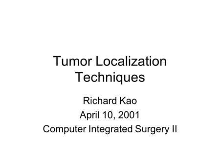 Tumor Localization Techniques Richard Kao April 10, 2001 Computer Integrated Surgery II.