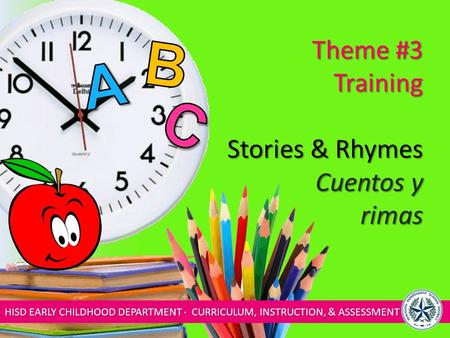 HISD EARLY CHILDHOOD DEPARTMENT ∙ CURRICULUM, INSTRUCTION, & ASSESSMENT Theme #3 Training Stories & Rhymes Cuentos y rimas.