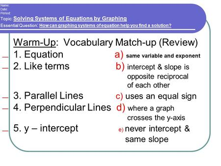 Name: Date: Period: Topic: Solving Systems of Equations by Graphing Essential Question : How can graphing systems of equation help you find a solution?