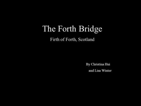 The Forth Bridge Firth of Forth, Scotland By Christina Hui and Lisa Winter.