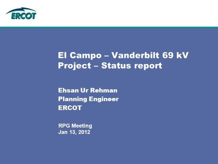 Jan 13, 2012 RPG Meeting El Campo – Vanderbilt 69 kV Project – Status report Ehsan Ur Rehman Planning Engineer ERCOT.