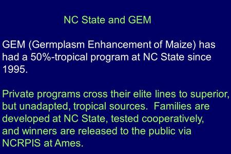 NC State and GEM GEM (Germplasm Enhancement of Maize) has had a 50%-tropical program at NC State since 1995. Private programs cross their elite lines to.