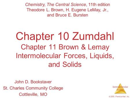 Intermolecular Forces © 2009, Prentice-Hall, Inc. Chapter 10 Zumdahl Chapter 11 Brown & Lemay Intermolecular Forces, Liquids, and Solids John D. Bookstaver.