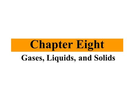 Chapter Eight Gases, Liquids, and Solids. 8/27/2015 Chapter Eight 2 Outline ►8.1 States of Matter and Their Changes ►8.2 Gases and the Kinetic–Molecular.