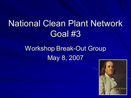 National Clean Plant Network Goal #3 Workshop Break-Out Group May 8, 2007.