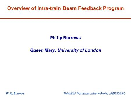 Philip Burrows Third Mini Workshop on Nano Project, KEK 30/5/05 Philip Burrows Queen Mary, University of London Overview of Intra-train Beam Feedback Program.