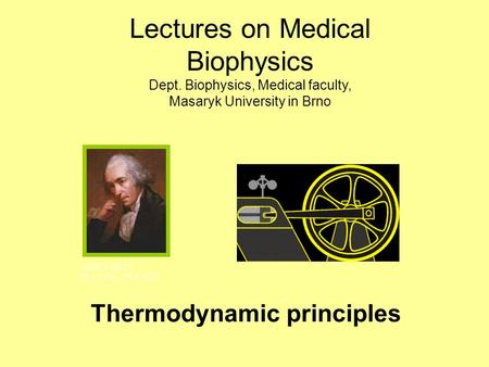 Thermodynamic principles JAMES WATT 19.1.1736 - 19.8.1819 Lectures on Medical Biophysics Dept. Biophysics, Medical faculty, Masaryk University in Brno.