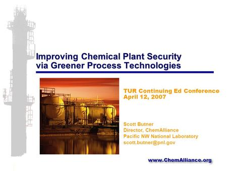 Improving Chemical Plant Security via Greener Process Technologies TUR Continuing Ed Conference April 12, 2007 Scott Butner Director, ChemAlliance Pacific.