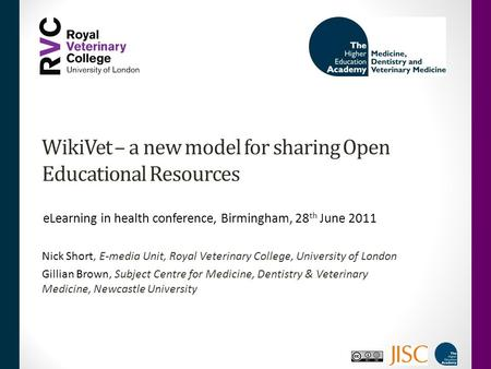 WikiVet – a new model for sharing Open Educational Resources Nick Short, E-media Unit, Royal Veterinary College, University of London Gillian Brown, Subject.