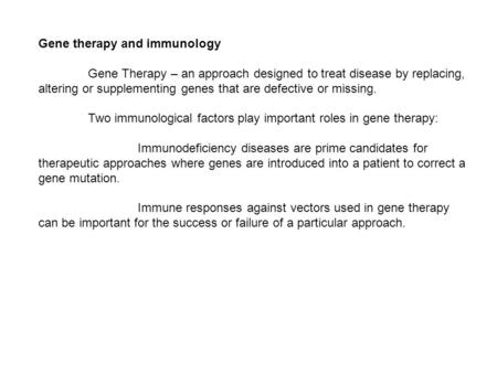 Gene therapy and immunology Gene Therapy – an approach designed to treat disease by replacing, altering or supplementing genes that are defective or missing.