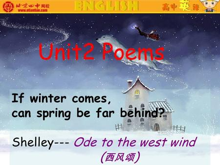 If winter comes, can spring be far behind? Shelley--- Ode to the west wind ( 西风颂 ) Unit2 Poems.