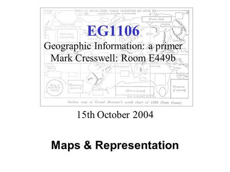 EG1106 Geographic Information: a primer Mark Cresswell: Room E449b 15th October 2004 Maps & Representation.