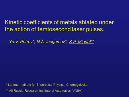 Kinetic coefficients of metals ablated under the action of femtosecond laser pulses. Yu.V. Petrov*, N.A. Inogamov*, K.P. Migdal** * Landau Institute for.