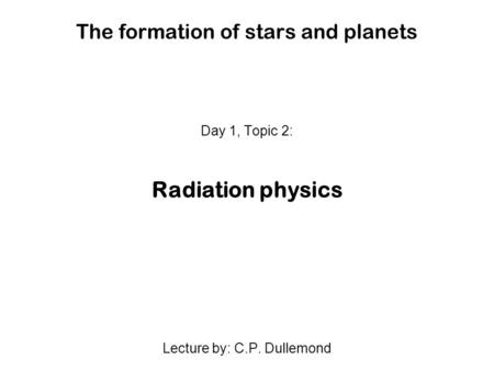 The formation of stars and planets Day 1, Topic 2: Radiation physics Lecture by: C.P. Dullemond.