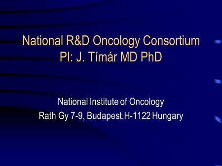 National R&D Oncology Consortium PI: J. Tímár MD PhD National Institute of Oncology Rath Gy 7-9, Budapest,H-1122 Hungary.