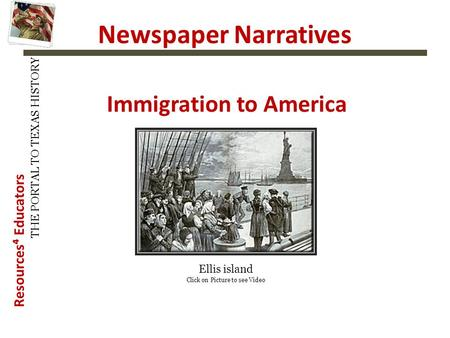 Resources⁴ Educators THE PORTAL TO TEXAS HISTORY Newspaper Narratives Immigration to America Ellis island Click on Picture to see Video.