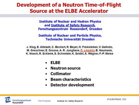 Institute for Safety Research Dávid Légrády IP-EUROTRANS ITC2 Development of a Neutron Time-of-Flight Source at the ELBE Accelerator ELBE Neutron source.