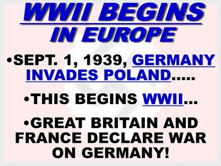 ww2 begins WWII BEGINS IN EUROPE GERMANY INVADES POLANDSEPT. 1, 1939, GERMANY INVADES POLAND….. WWIITHIS BEGINS WWII… GREAT BRITAIN AND FRANCE DECLARE.