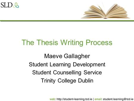 The Thesis Writing Process Maeve Gallagher Student Learning Development Student Counselling Service Trinity College Dublin.