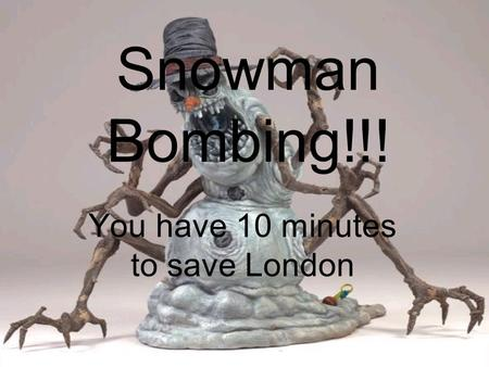Snowman Bombing!!! You have 10 minutes to save London.