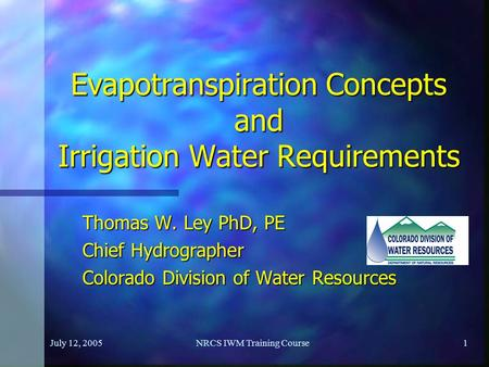 July 12, 2005NRCS IWM Training Course1 Evapotranspiration Concepts and Irrigation <strong>Water</strong> Requirements Thomas W. Ley PhD, PE Chief Hydrographer Colorado.
