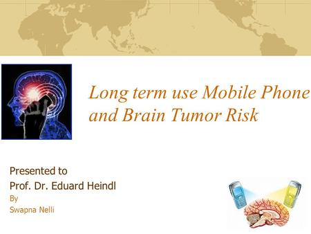 Long term use Mobile Phone and Brain Tumor Risk Presented to Prof. Dr. Eduard Heindl By Swapna Nelli.