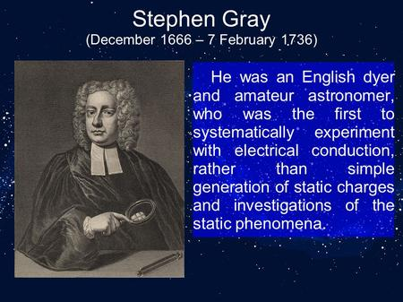 Stephen Gray (December 1666 – 7 February 1736) He was an English dyer and amateur astronomer, who was the first to systematically experiment with electrical.