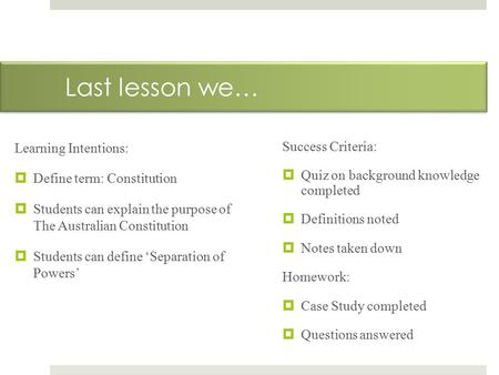 Last lesson we… Learning Intentions:  Define term: Constitution  Students can explain the purpose of The Australian Constitution  Students can define.