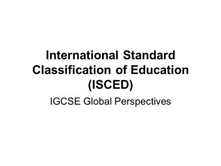 International Standard Classification of Education (ISCED) IGCSE Global Perspectives.