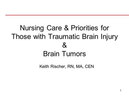 1 Nursing Care & Priorities for Those with Traumatic Brain Injury & Brain Tumors Keith Rischer, RN, MA, CEN.