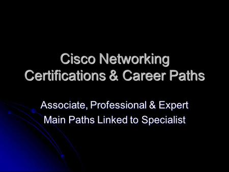 Cisco Networking Certifications & Career Paths Associate, Professional & Expert Main Paths Linked to Specialist.
