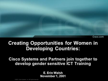 © 2001, Cisco Systems, Inc. All rights reserved. Creating Opportunities for Women in Developing Countries: Cisco Systems and Partners join together to.
