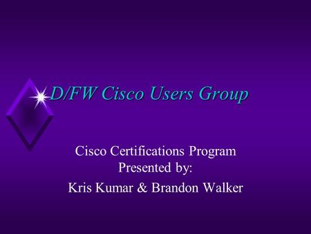 D/FW Cisco Users Group Cisco Certifications Program Presented by: Kris Kumar & Brandon Walker.