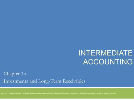 INTERMEDIATE ACCOUNTING Chapter 13 Investments and Long-Term Receivables © 2013 Cengage Learning. All Rights Reserved. May not be scanned, copied or duplicated,