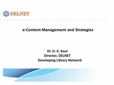 E-Content Management and Strategies Dr. H. K. Kaul Director, DELNET Developing Library Network.
