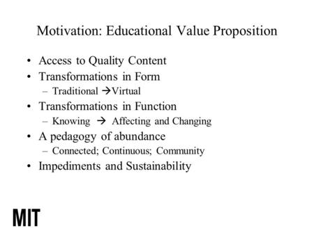 Motivation: <strong>Educational</strong> Value Proposition Access to Quality Content Transformations in Form –Traditional  Virtual Transformations in Function –Knowing.