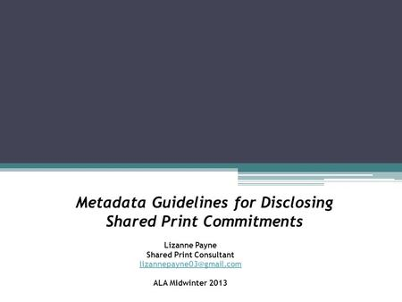 Metadata Guidelines for Disclosing Shared Print Commitments Lizanne Payne Shared Print Consultant ALA Midwinter 2013.