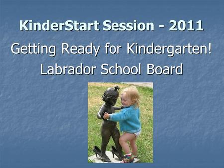 KinderStart Session - 2011 Getting Ready for Kindergarten! Labrador School Board.