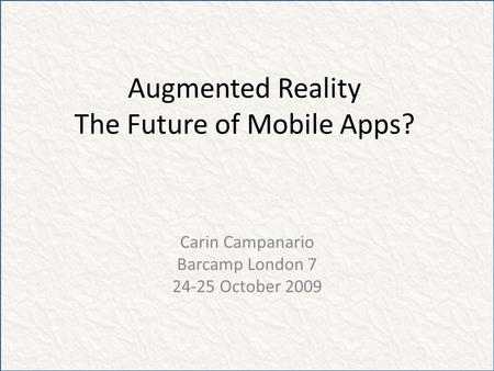 Augmented Reality The Future of Mobile Apps? Carin Campanario Barcamp London 7 24-25 October 2009.