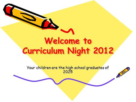 Welcome to Curriculum Night 2012 Your children are the high school graduates of 2025.