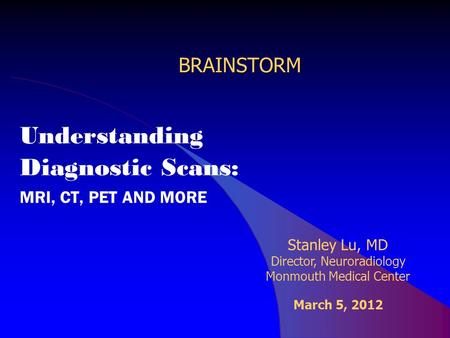 BRAINSTORM Understanding Diagnostic Scans: MRI, CT, PET AND MORE Stanley Lu, MD Director, Neuroradiology Monmouth Medical Center March 5, 2012.