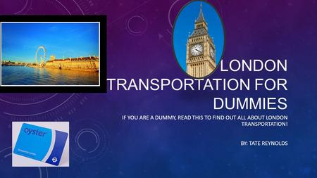 LONDON TRANSPORTATION FOR DUMMIES IF YOU ARE A DUMMY, READ THIS TO FIND OUT ALL ABOUT LONDON TRANSPORTATION! BY: TATE REYNOLDS.