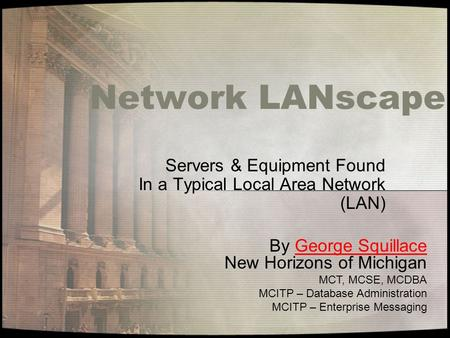 Network LANscape Servers & Equipment Found In a Typical Local Area Network (LAN) By George Squillace New Horizons of MichiganGeorge Squillace MCT, MCSE,