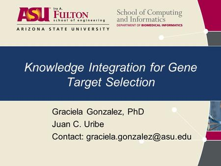 Knowledge Integration for Gene Target Selection Graciela Gonzalez, PhD Juan C. Uribe Contact: