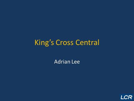 King's Cross Central Adrian Lee. Overview LCR Context Developer Selection/Structure Planning Process Current Progress.