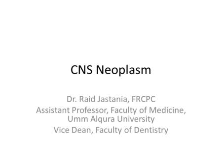 CNS Neoplasm Dr. Raid Jastania, FRCPC Assistant Professor, Faculty of Medicine, Umm Alqura University Vice Dean, Faculty of Dentistry.