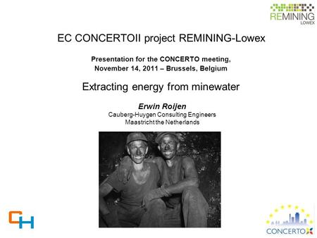 EC CONCERTOII project REMINING-Lowex Presentation for the CONCERTO meeting, November 14, 2011 – Brussels, Belgium Extracting energy from minewater Erwin.