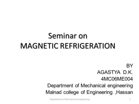 Seminar on MAGNETIC REFRIGERATION Department of Mechanical engineering1 BY AGASTYA D.K. 4MC06ME004 Department of Mechanical engineering Malnad college.