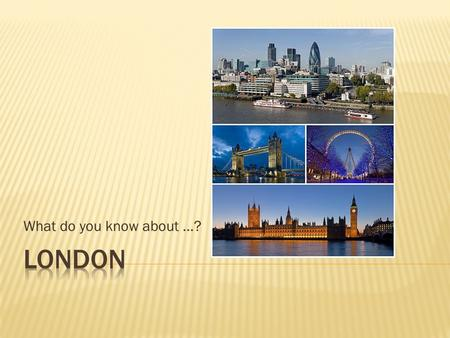 What do you know about …?. London is the capital city of the United Kingdom and, with a population of almost 8 million, it's one of Europe's largest and.
